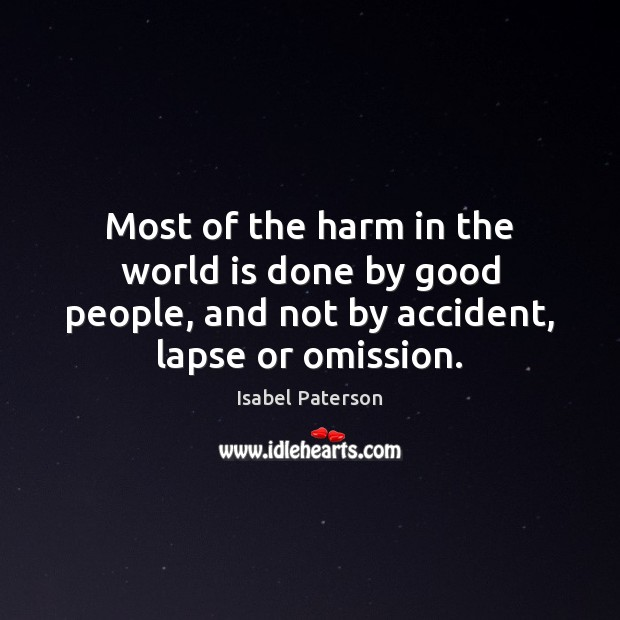 Most of the harm in the world is done by good people, Isabel Paterson Picture Quote
