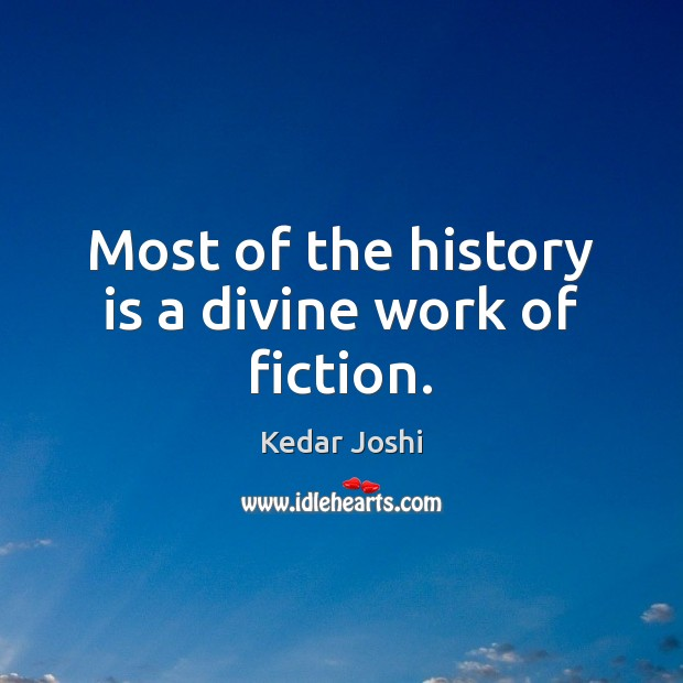 Most of the history is a divine work of fiction. Kedar Joshi Picture Quote
