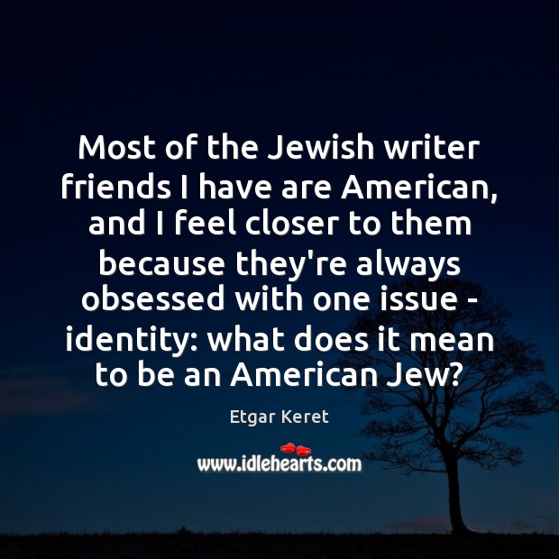 Most of the Jewish writer friends I have are American, and I Etgar Keret Picture Quote
