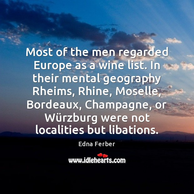 Most of the men regarded Europe as a wine list. In their Edna Ferber Picture Quote
