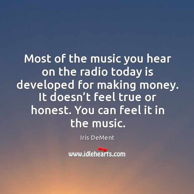 Most of the music you hear on the radio today is developed for making money. Iris DeMent Picture Quote