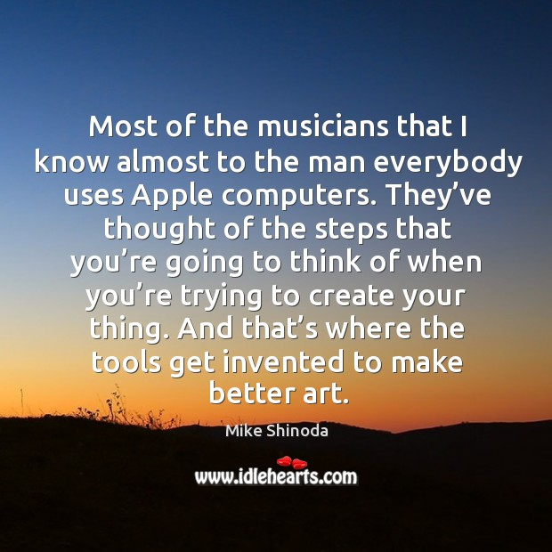 Most of the musicians that I know almost to the man everybody uses apple computers. Mike Shinoda Picture Quote
