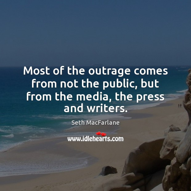 Most of the outrage comes from not the public, but from the media, the press and writers. Seth MacFarlane Picture Quote