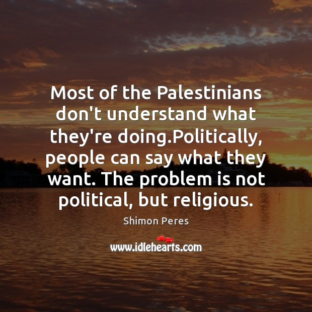 Most of the Palestinians don't understand what they're doing.Politically, people can Shimon Peres Picture Quote