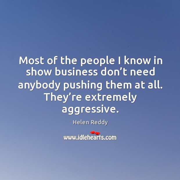 Most of the people I know in show business don't need anybody pushing them at all. They're extremely aggressive. Image