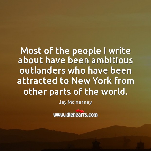 Most of the people I write about have been ambitious outlanders who Jay McInerney Picture Quote
