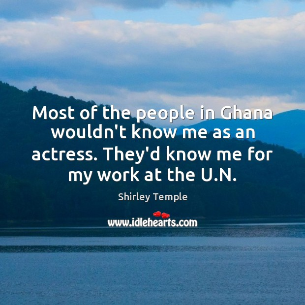 Most of the people in Ghana wouldn't know me as an actress. Shirley Temple Picture Quote