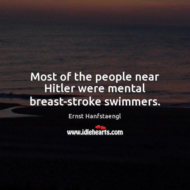 Most of the people near Hitler were mental breast-stroke swimmers. Image