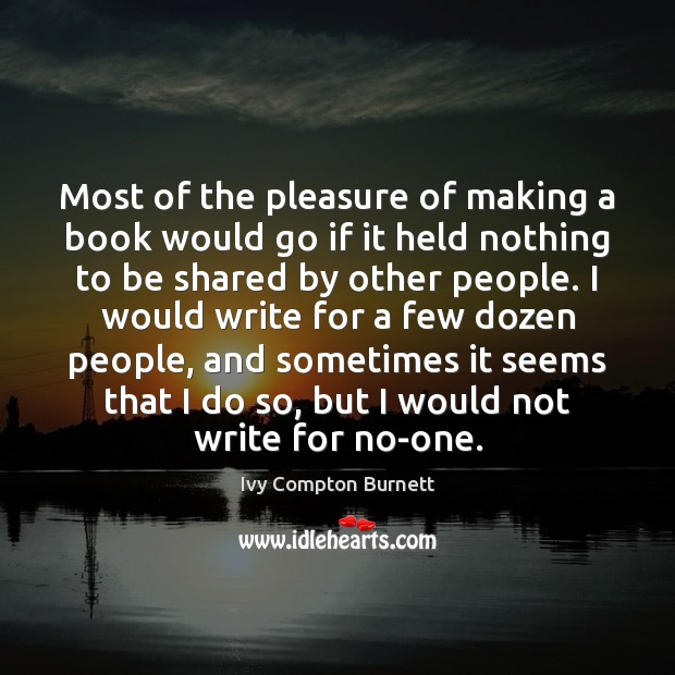 Most of the pleasure of making a book would go if it Ivy Compton Burnett Picture Quote