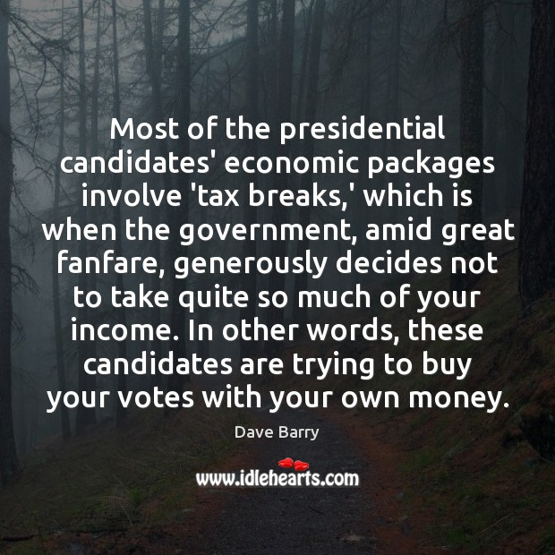 Most of the presidential candidates' economic packages involve 'tax breaks,' which Income Quotes Image