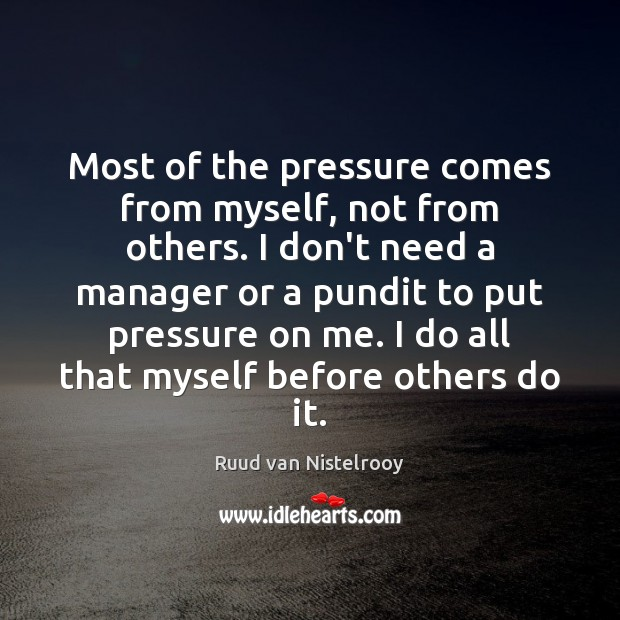 Most of the pressure comes from myself, not from others. I don't Image