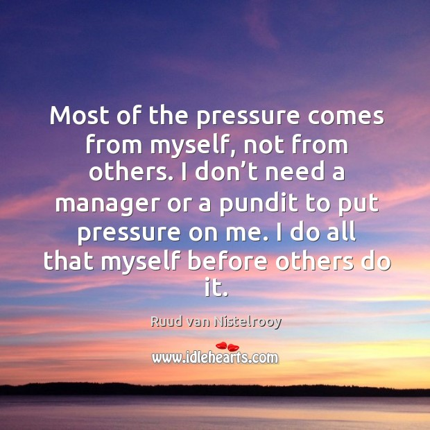 Most of the pressure comes from myself, not from others. Ruud van Nistelrooy Picture Quote