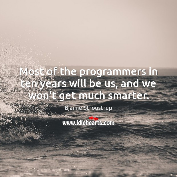 Image, Most of the programmers in ten years will be us, and we won't get much smarter.