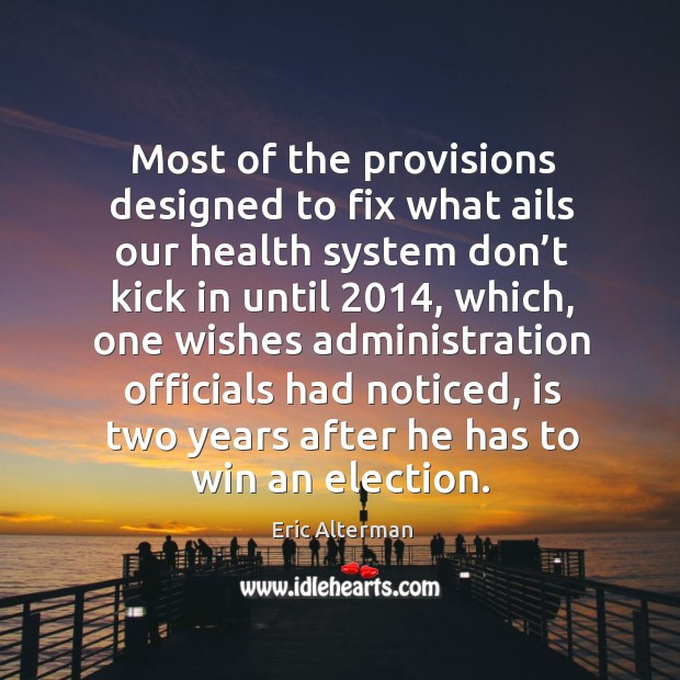 Most of the provisions designed to fix what ails our health system don't kick in until 2014 Eric Alterman Picture Quote