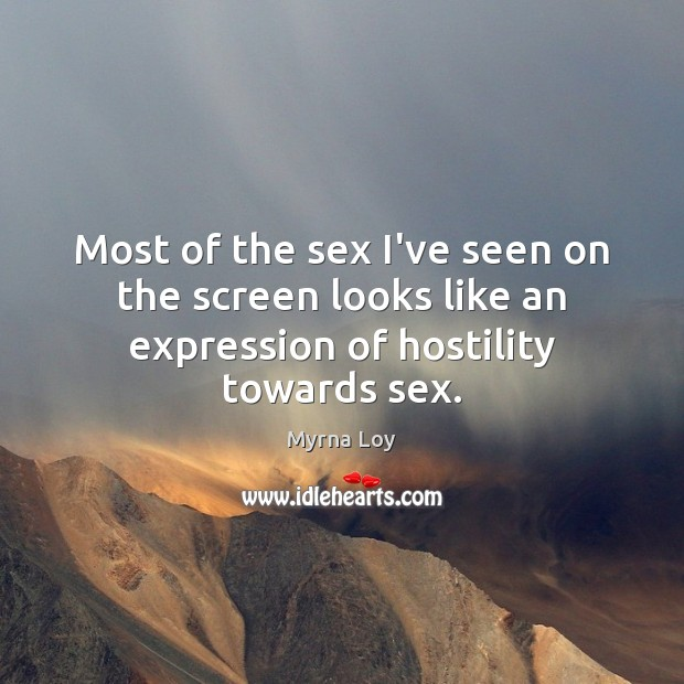 Most of the sex I've seen on the screen looks like an expression of hostility towards sex. Myrna Loy Picture Quote