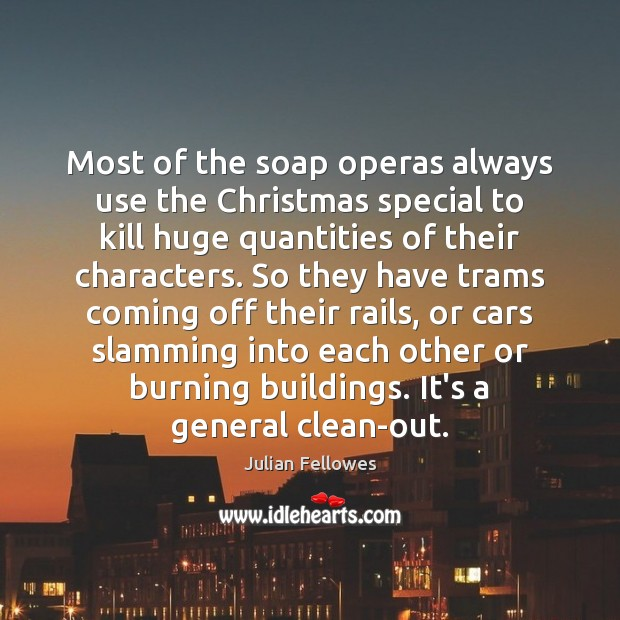 Most of the soap operas always use the Christmas special to kill Julian Fellowes Picture Quote