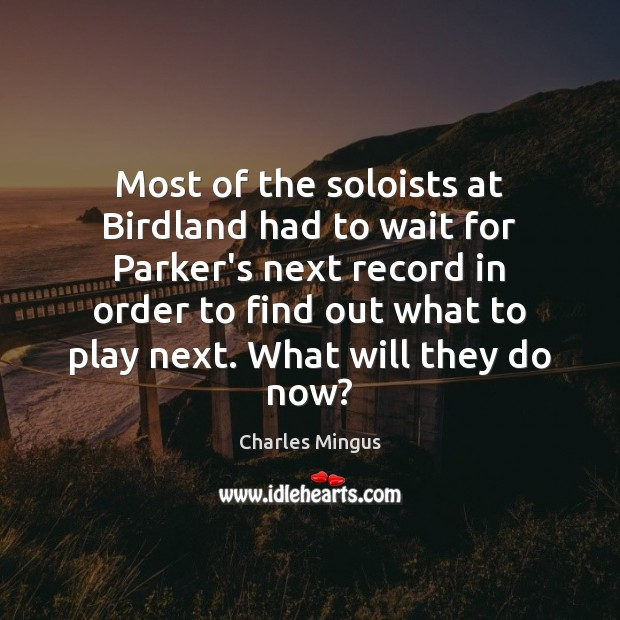 Most of the soloists at Birdland had to wait for Parker's next Charles Mingus Picture Quote