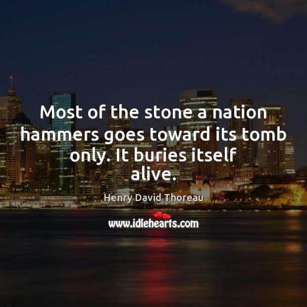 Image, Most of the stone a nation hammers goes toward its tomb only. It buries itself alive.