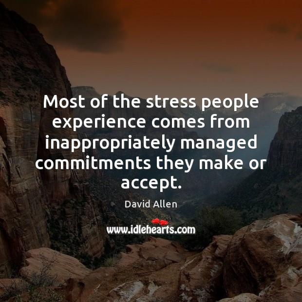 Most of the stress people experience comes from inappropriately managed commitments they David Allen Picture Quote