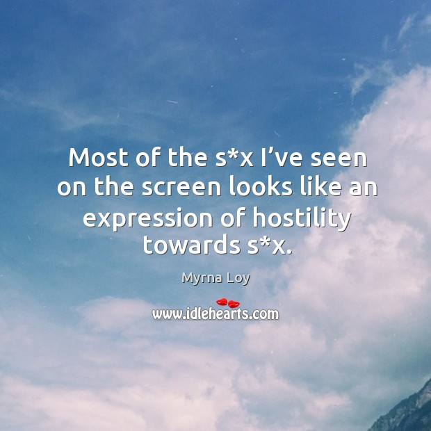 Most of the s*x I've seen on the screen looks like an expression of hostility towards s*x. Myrna Loy Picture Quote