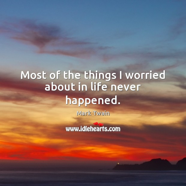 Most of the things I worried about in life never happened. Image