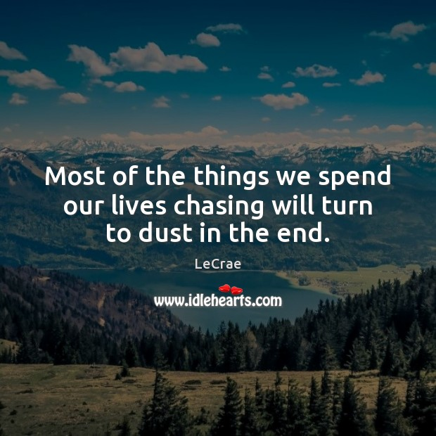 Most of the things we spend our lives chasing will turn to dust in the end. Image
