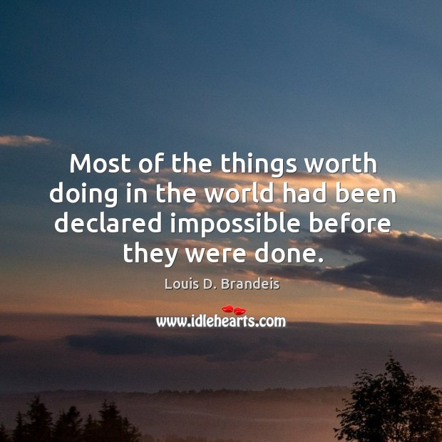 Most of the things worth doing in the world had been declared impossible before they were done. Image