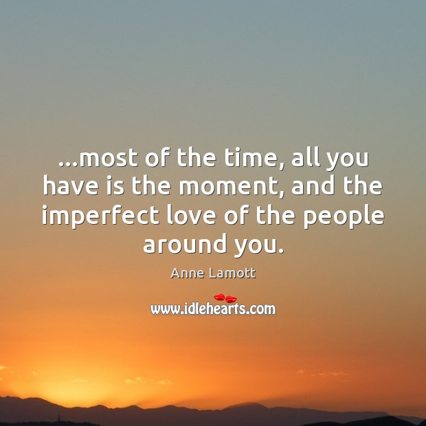 …most of the time, all you have is the moment, and the Anne Lamott Picture Quote