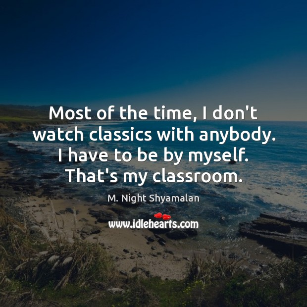 Most of the time, I don't watch classics with anybody. I have M. Night Shyamalan Picture Quote