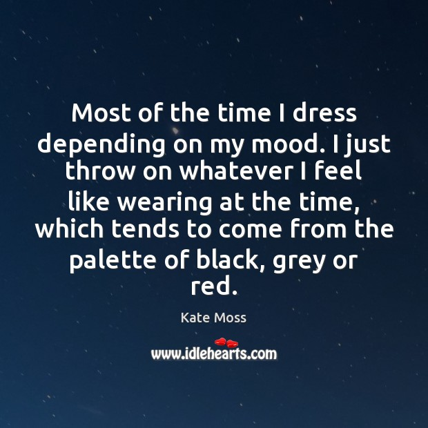 Most of the time I dress depending on my mood. I just Kate Moss Picture Quote