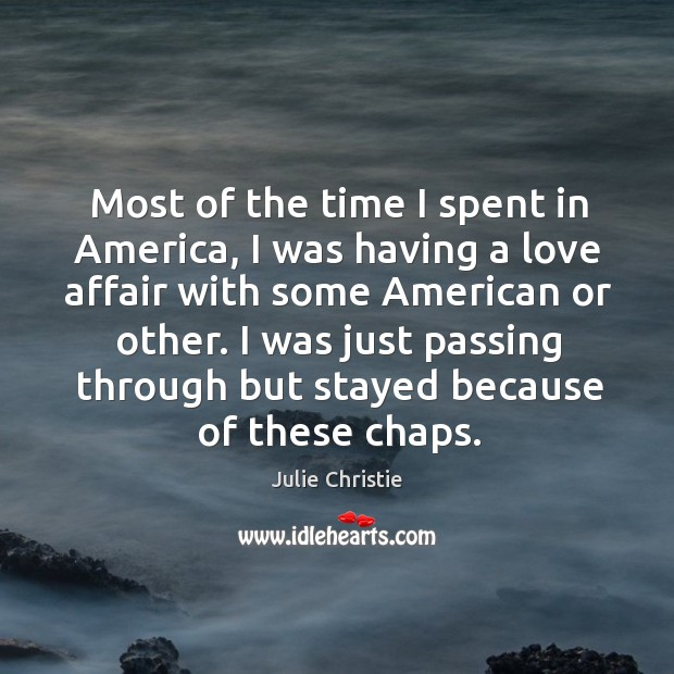Most of the time I spent in america, I was having a love affair with some american or other. Julie Christie Picture Quote