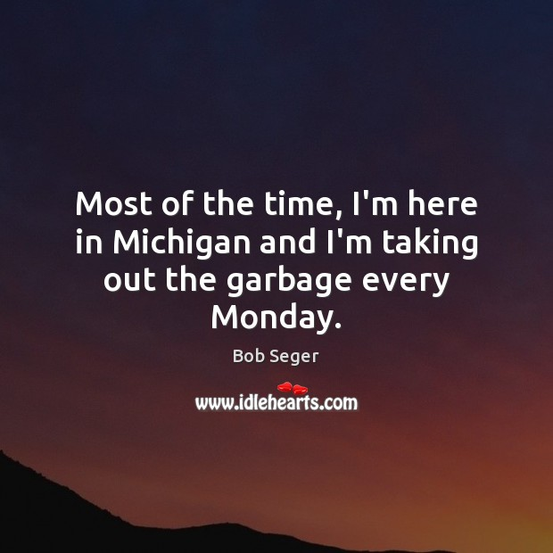 Most of the time, I'm here in Michigan and I'm taking out the garbage every Monday. Bob Seger Picture Quote