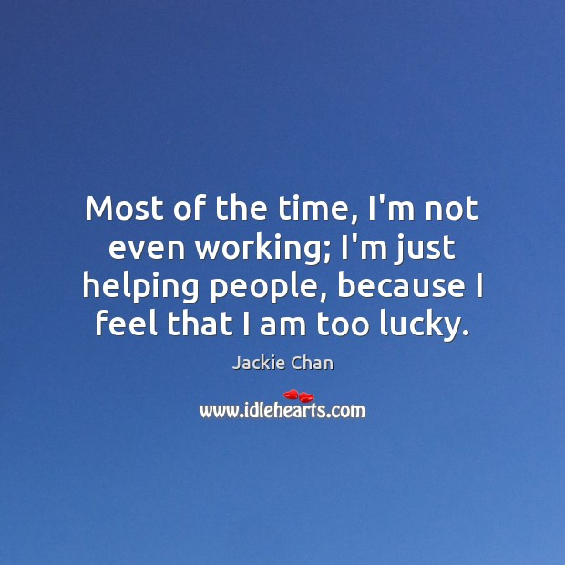 Jackie Chan Picture Quote image saying: Most of the time, I'm not even working; I'm just helping people,