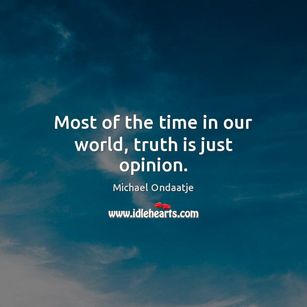 Most of the time in our world, truth is just opinion. Michael Ondaatje Picture Quote