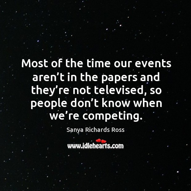 Most of the time our events aren't in the papers and they're not televised, so people don't know when we're competing. Image