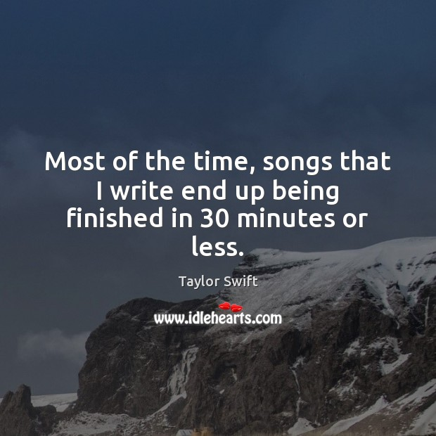Most of the time, songs that I write end up being finished in 30 minutes or less. Taylor Swift Picture Quote