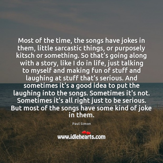 Most of the time, the songs have jokes in them, little sarcastic Sarcastic Quotes Image