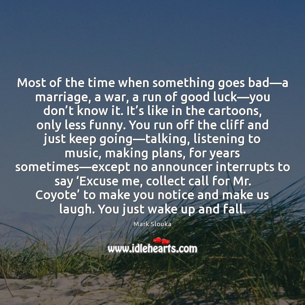 Most of the time when something goes bad—a marriage, a war, Mark Slouka Picture Quote