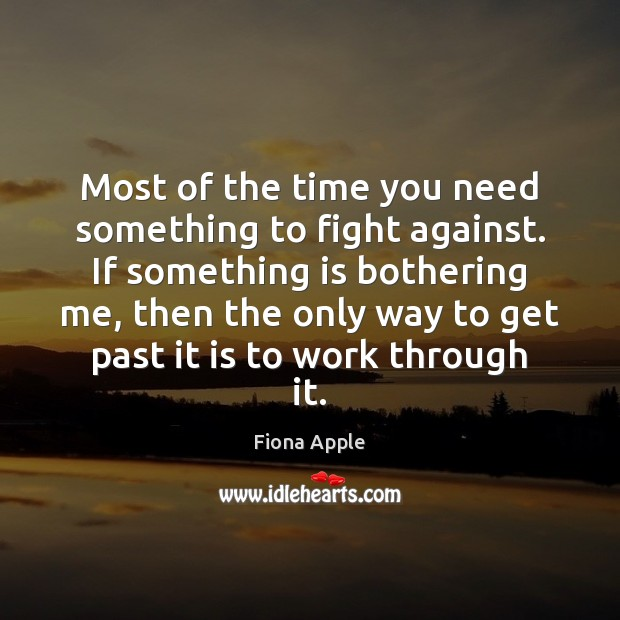 Most of the time you need something to fight against. If something Fiona Apple Picture Quote