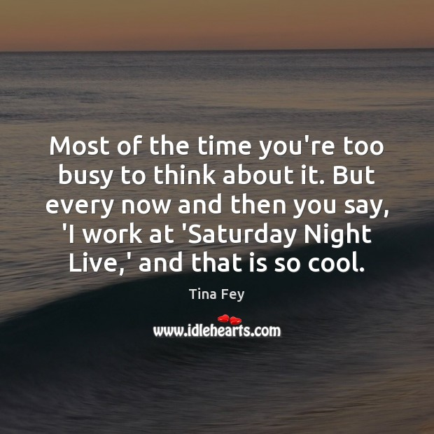 Most of the time you're too busy to think about it. But Tina Fey Picture Quote