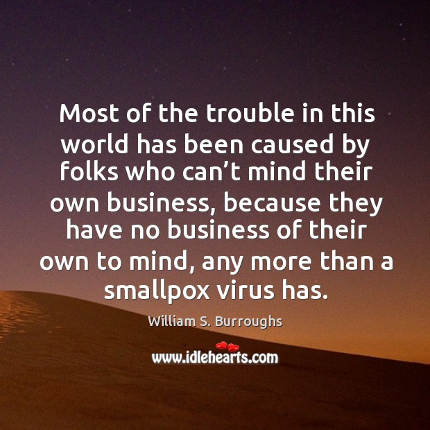 Most of the trouble in this world has been caused by folks who can't mind their own business Image