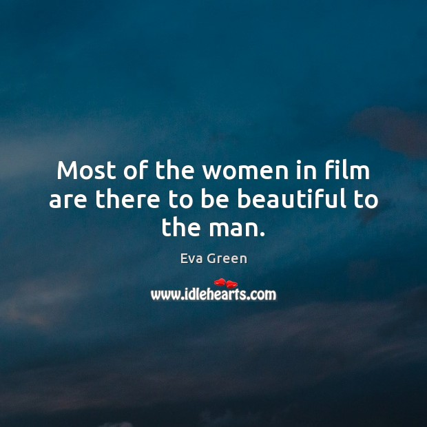 Most of the women in film are there to be beautiful to the man. Eva Green Picture Quote