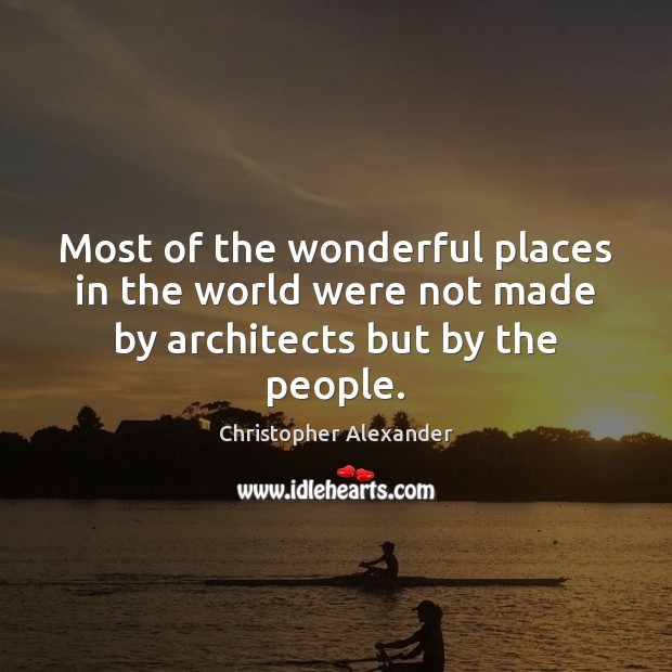 Most of the wonderful places in the world were not made by architects but by the people. Christopher Alexander Picture Quote