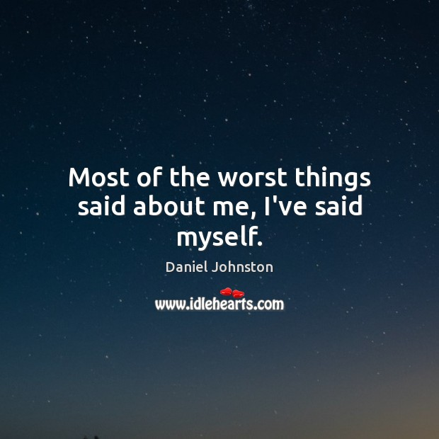 Image, Most of the worst things said about me, I've said myself.