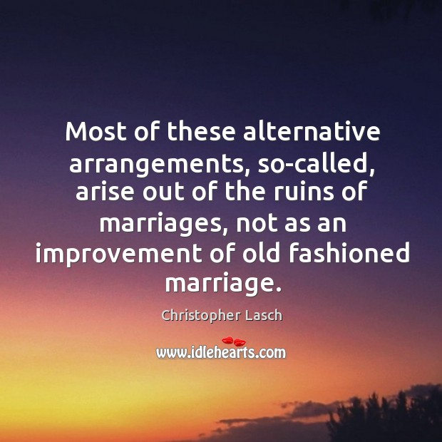 Most of these alternative arrangements, so-called, arise out of the ruins of marriages Christopher Lasch Picture Quote