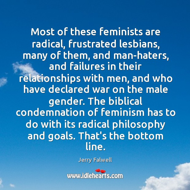 Most of these feminists are radical, frustrated lesbians, many of them, and Jerry Falwell Picture Quote