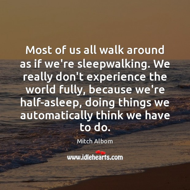 Most of us all walk around as if we're sleepwalking. We really Mitch Albom Picture Quote