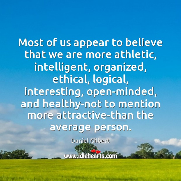 Most of us appear to believe that we are more athletic, intelligent, Daniel Gilbert Picture Quote