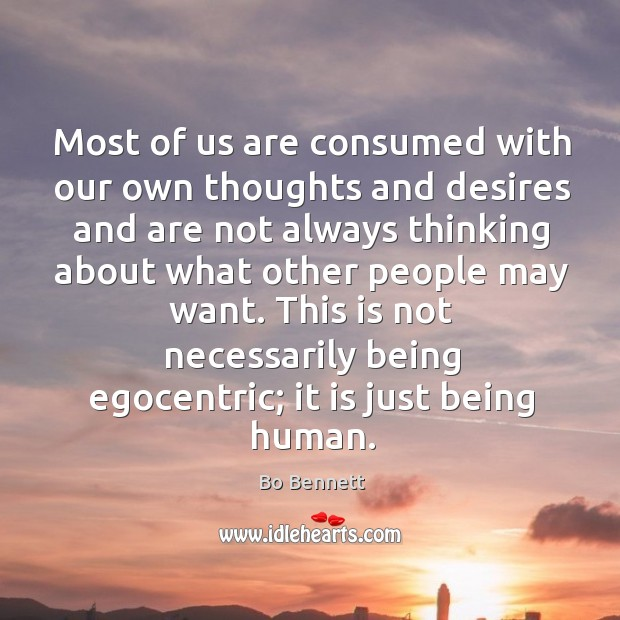 Most of us are consumed with our own thoughts and desires and are not always thinking Bo Bennett Picture Quote