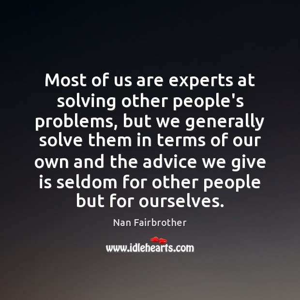 Most of us are experts at solving other people's problems, but we Nan Fairbrother Picture Quote